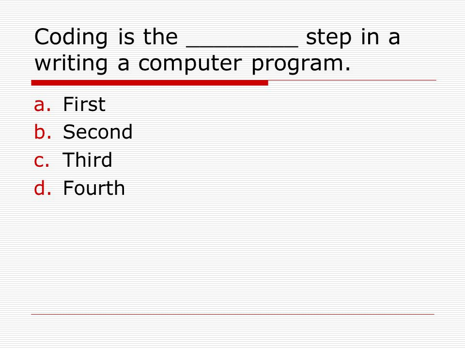 Coding is the ________ step in a writing a computer program. a.First b.Second c.Third d.Fourth