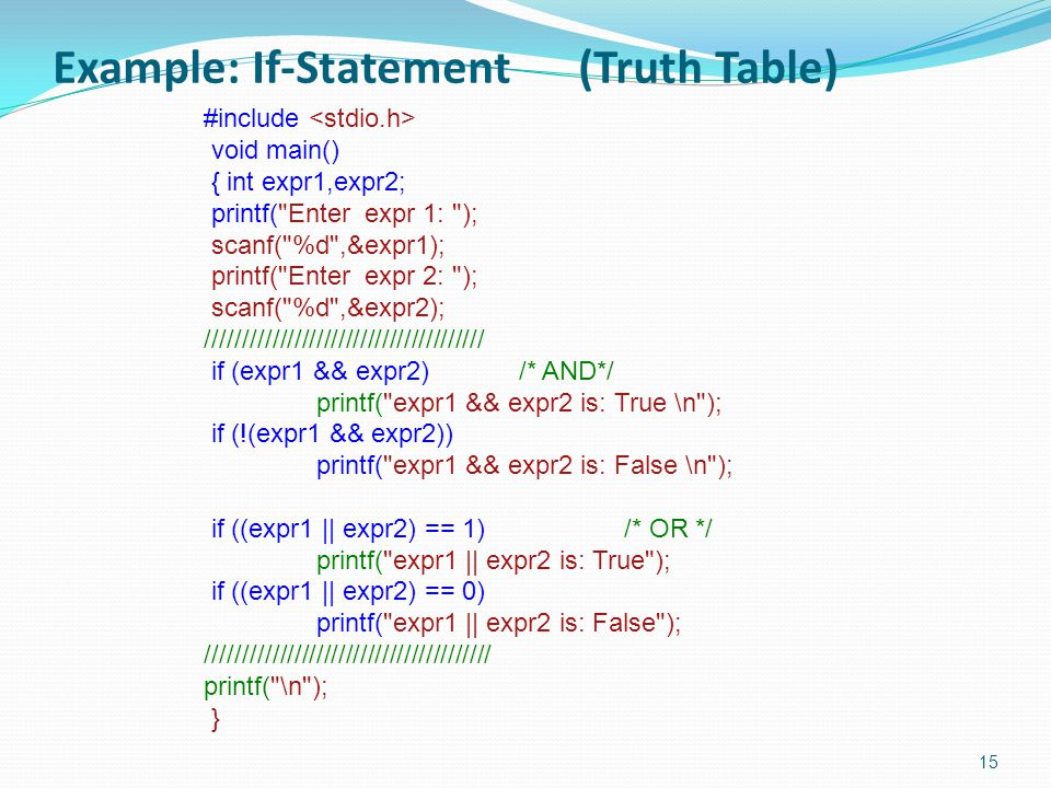 Example: If-Statement (Truth Table) 15 #include void main() { int expr1,expr2; printf( Enter expr 1: ); scanf( %d ,&expr1); printf( Enter expr 2: ); scanf( %d ,&expr2); ////////////////////////////////////// if (expr1 && expr2)/* AND*/ printf( expr1 && expr2 is: True \n ); if (!(expr1 && expr2)) printf( expr1 && expr2 is: False \n ); if ((expr1 || expr2) == 1)/* OR */ printf( expr1 || expr2 is: True ); if ((expr1 || expr2) == 0) printf( expr1 || expr2 is: False ); /////////////////////////////////////// printf( \n ); }