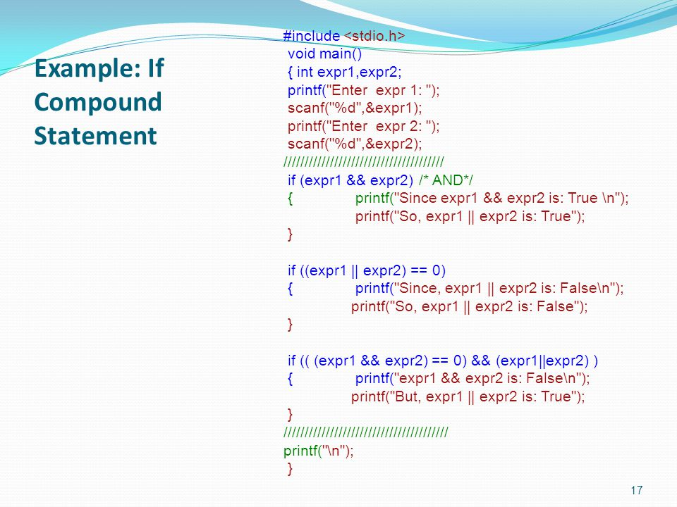 Example: If Compound Statement 17 #include void main() { int expr1,expr2; printf( Enter expr 1: ); scanf( %d ,&expr1); printf( Enter expr 2: ); scanf( %d ,&expr2); ////////////////////////////////////// if (expr1 && expr2)/* AND*/ { printf( Since expr1 && expr2 is: True \n ); printf( So, expr1 || expr2 is: True ); } if ((expr1 || expr2) == 0) { printf( Since, expr1 || expr2 is: False\n ); printf( So, expr1 || expr2 is: False ); } if (( (expr1 && expr2) == 0) && (expr1||expr2) ) { printf( expr1 && expr2 is: False\n ); printf( But, expr1 || expr2 is: True ); } /////////////////////////////////////// printf( \n ); }