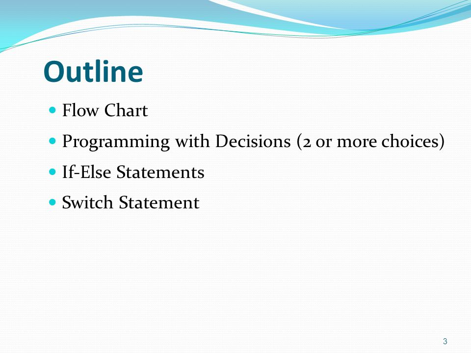 Outline Flow Chart Programming with Decisions (2 or more choices) If-Else Statements Switch Statement 3
