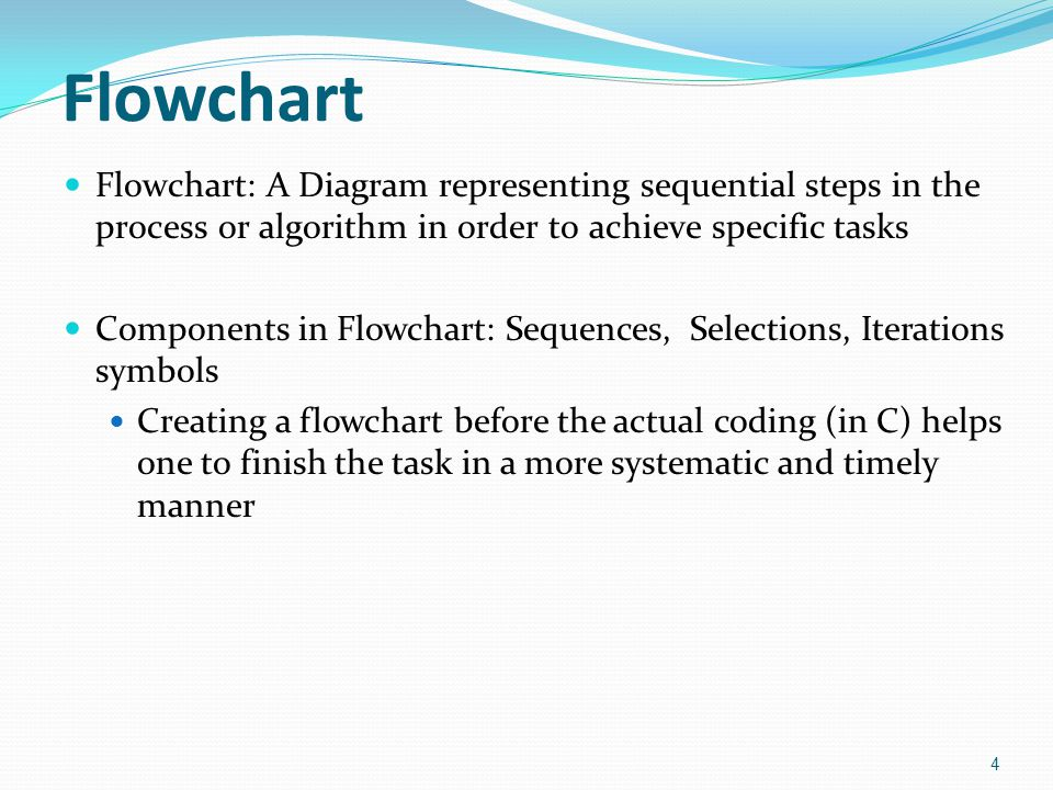Flowchart Flowchart: A Diagram representing sequential steps in the process or algorithm in order to achieve specific tasks Components in Flowchart: Sequences, Selections, Iterations symbols Creating a flowchart before the actual coding (in C) helps one to finish the task in a more systematic and timely manner 4