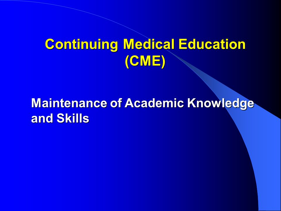 Financing of CME CME is paid by patients – insurance premiums – hospital and other bills – fees of doctors and other professionals – taxes – prices pharmaceutical products – outside funding is the exception