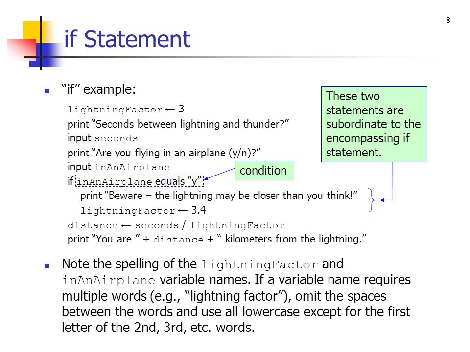 if Statement Format for the if, else form of the if statement: if else How the if, else form of the if statement works: If the condition is true, execute all statements subordinate to the if, and skip all statements subordinate to the else. If the condition is false, skip all statement(s) subordinate to the if, and execute all statements subordinate to the else. if, else example: if grade ≥ 60 print Pass else print Fail 9