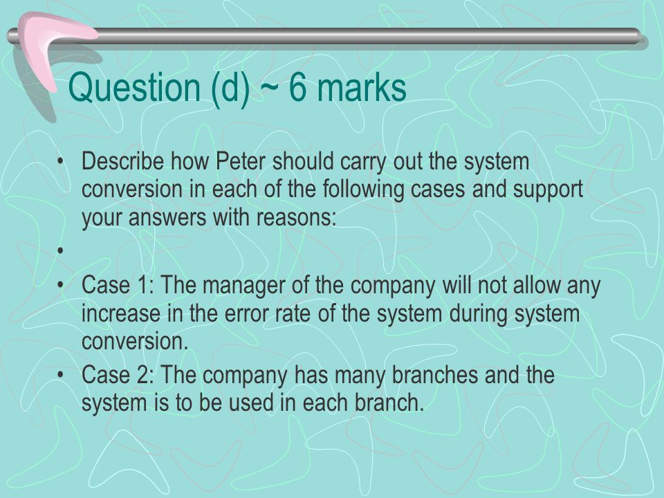 Question (d) ~ 6 marks Describe how Peter should carry out the system conversion in each of the following cases and support your answers with reasons: