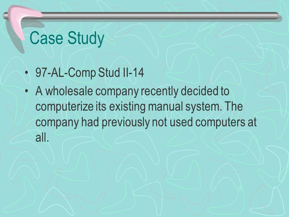 Case Study 97-AL-Comp Stud II-14 A wholesale company recently decided to computerize its existing manual system. The company had previously not used c