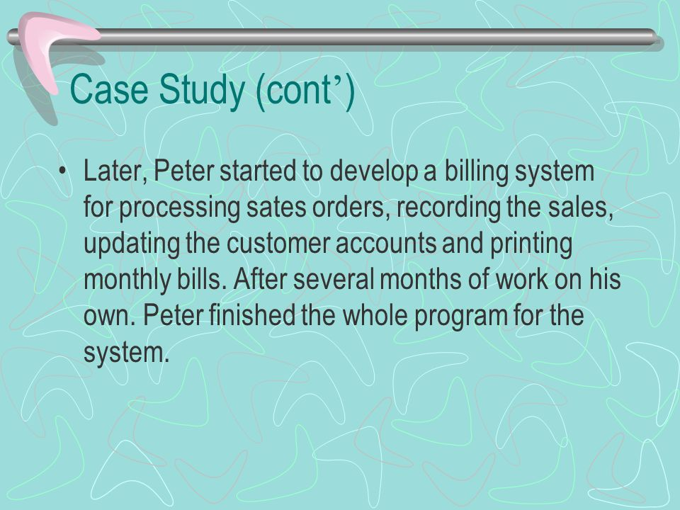 Case Study (cont ' ) Later, Peter started to develop a billing system for processing sates orders, recording the sales, updating the customer accounts