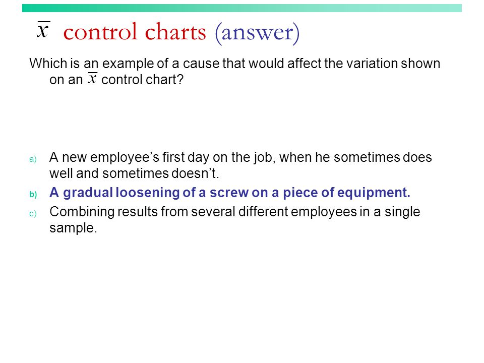 control charts (answer) Which is an example of a cause that would affect the variation shown on an control chart? a) A new employee's first day on the