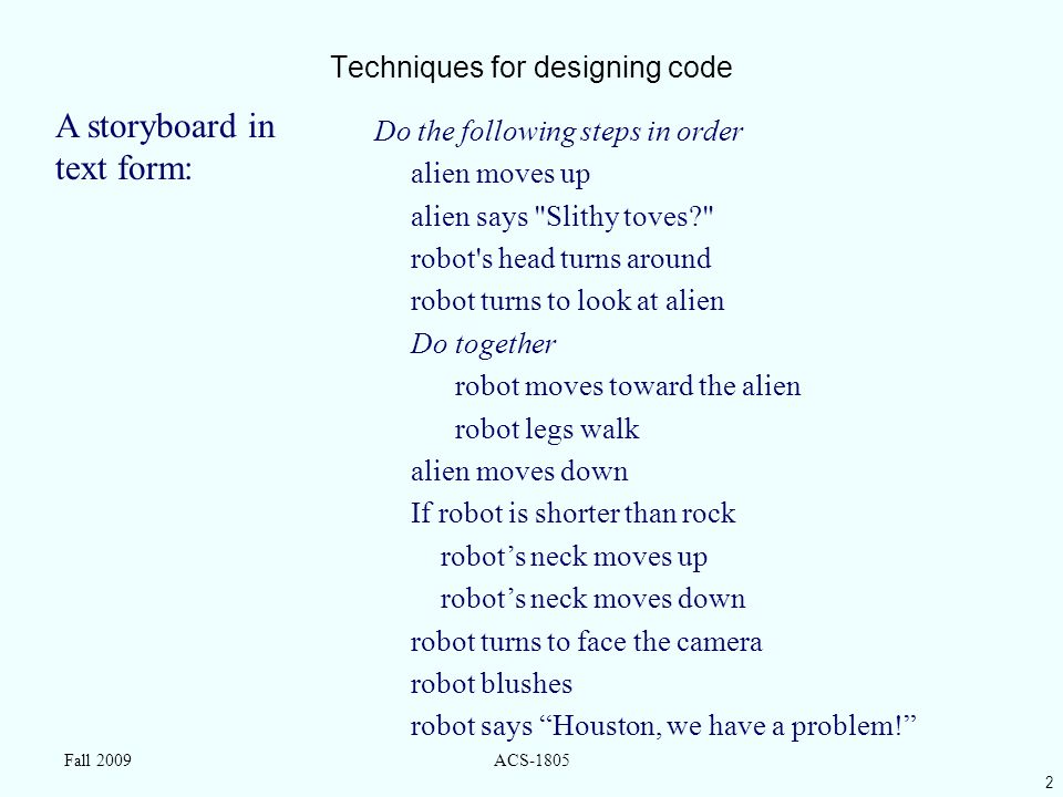 2 Fall 2009ACS-1805 Techniques for designing code Do the following steps in order alien moves up alien says