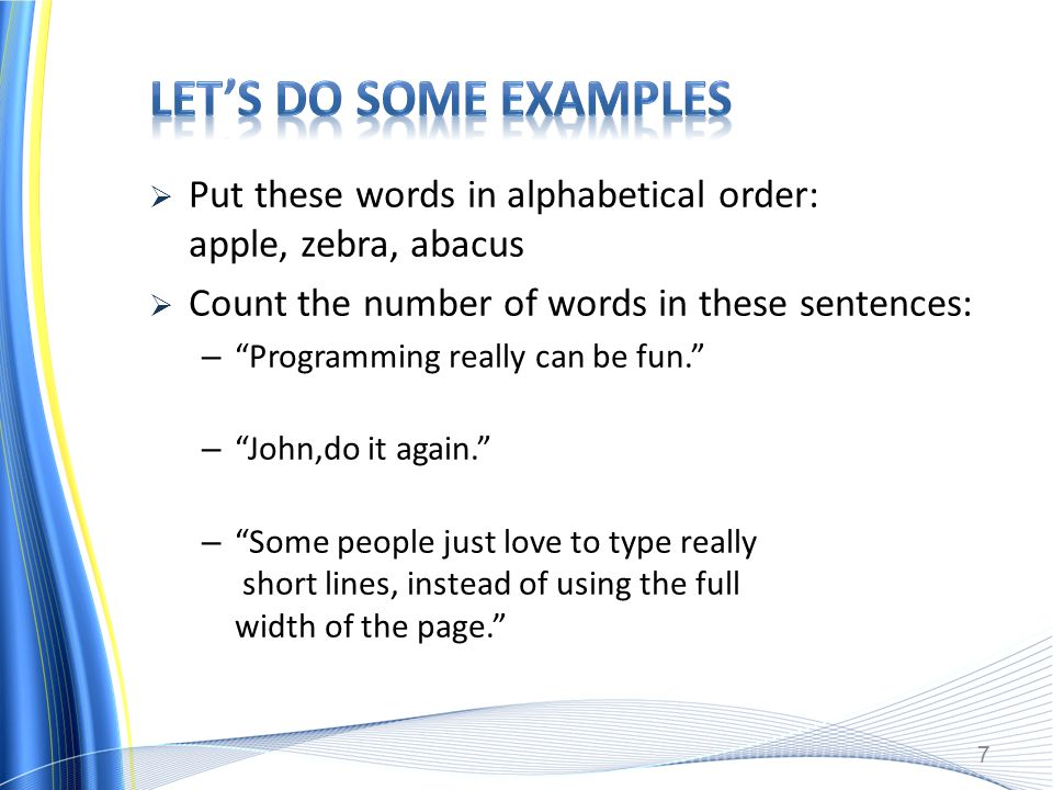  Put these words in alphabetical order: apple, zebra, abacus  Count the number of words in these sentences: – Programming really can be fun. – John,do it again. – Some people just love to type really short lines, instead of using the full width of the page. 7
