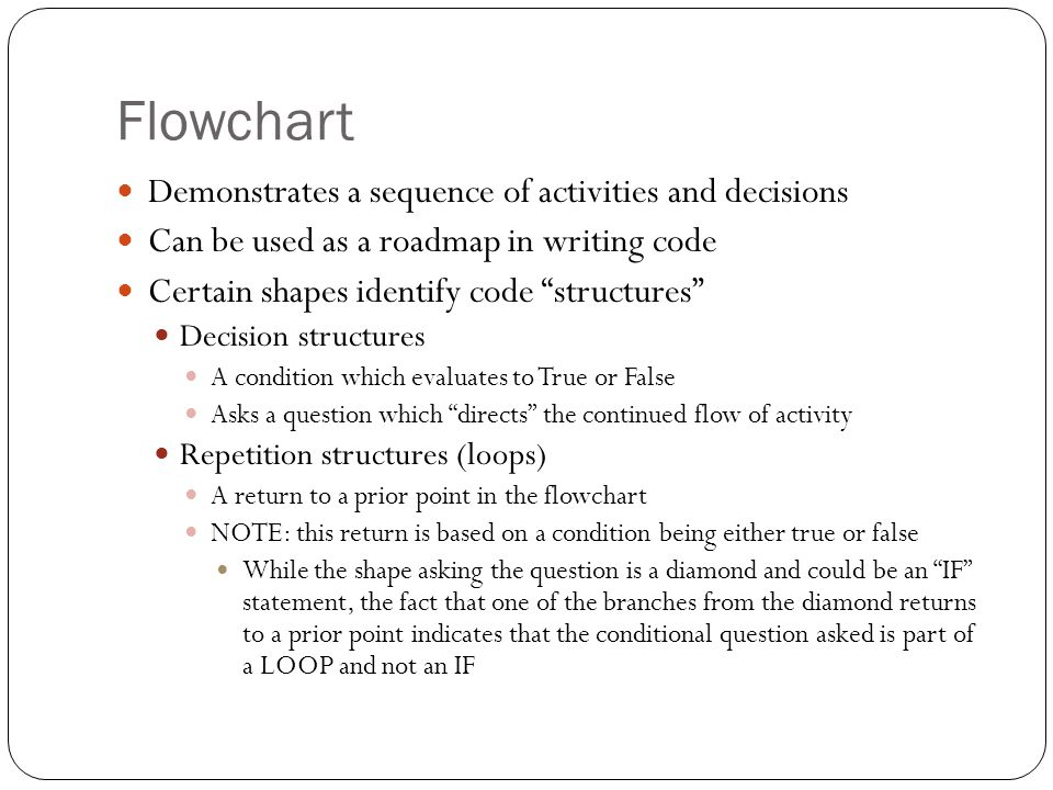 Flowchart Forces us to think about what we do We need to identify each discrete action (process) or question (decision) in order to solve the problem Flowcharts can identify that we missed something We have a process which calculates GROSSPAY , and know that GROSSPAY requires Hoursworked and HourlyPay as input, but we notice that prior to the calculation, we never bothered to get HoursWorked (missing input) We've calculated a result NETPAY , however never display it to the user (output of our solution) Flowcharts can identify a sequencing error We display a result prior to calculating it We can think about things more abstractly Calculate Grosspay If we know someone worked 10 hours at $15/hour the calculation is 10 x 15 NOT abstract enough… it only works for that single case Work backwards.