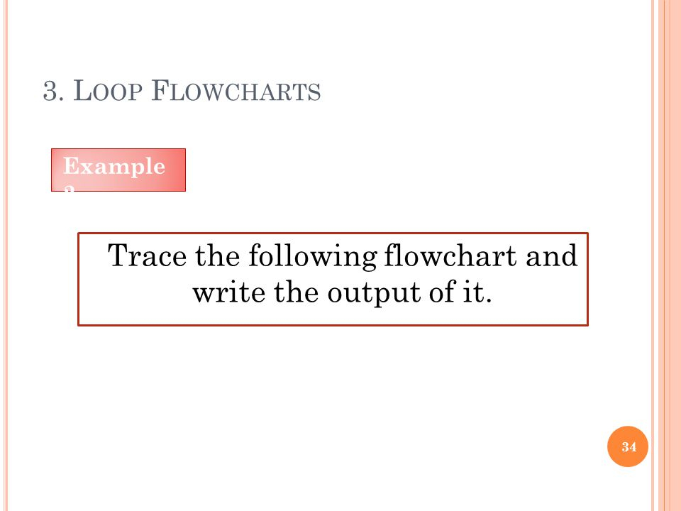 3. L OOP F LOWCHARTS 34 Trace the following flowchart and write the output of it. Example 2
