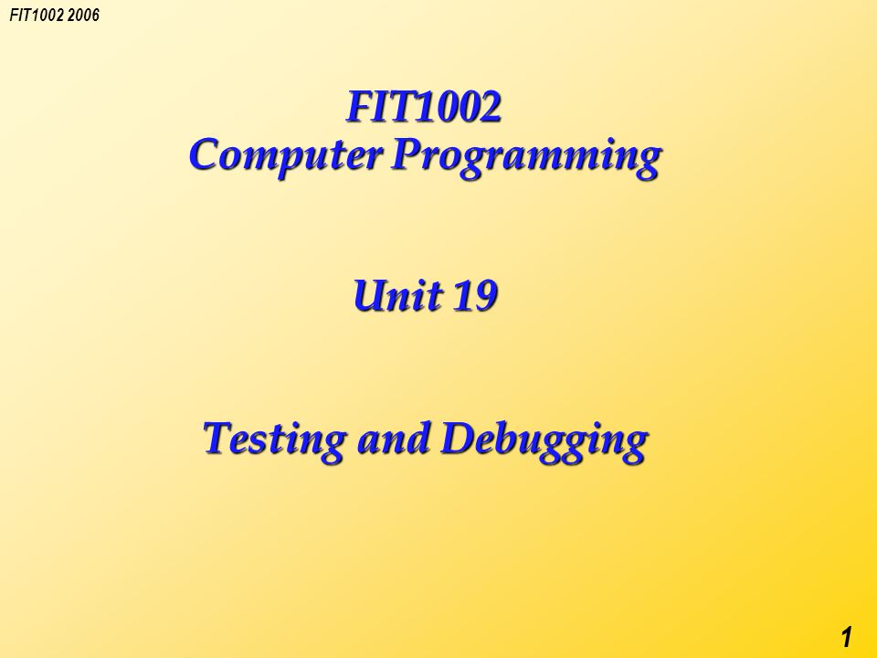 FIT1002 2006 1 FIT1002 Computer Programming Unit 19 Testing and Debugging