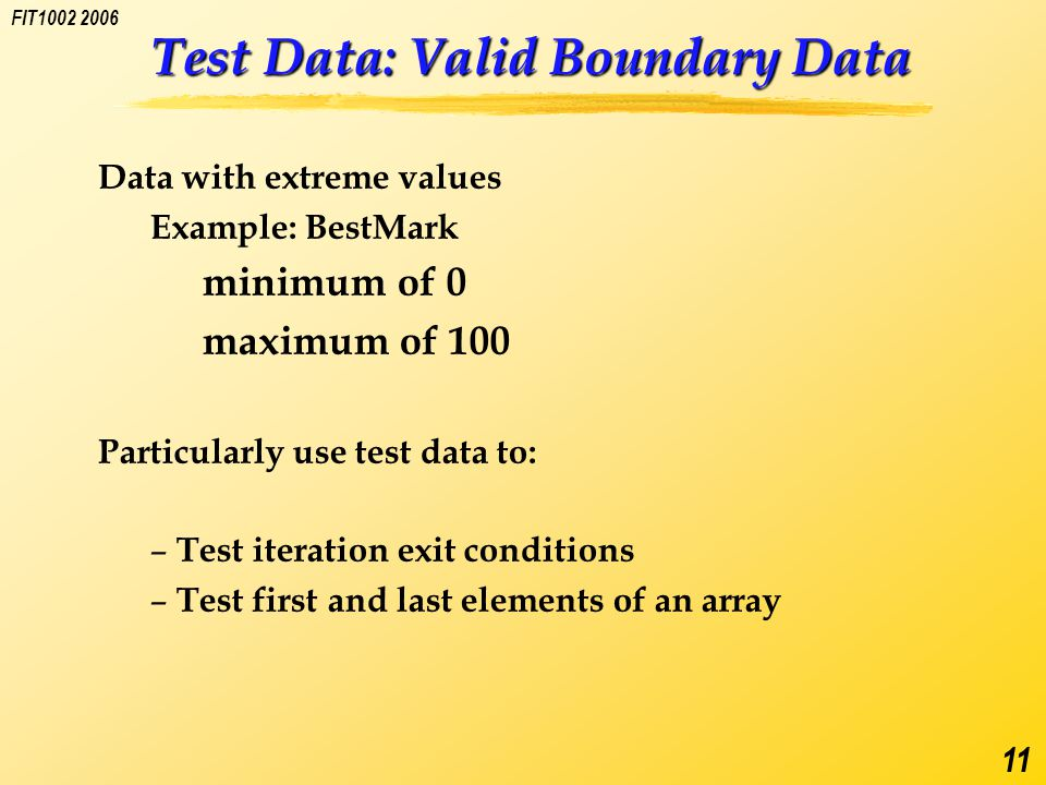 FIT1002 2006 11 Test Data: Valid Boundary Data Data with extreme values Example: BestMark minimum of 0 maximum of 100 Particularly use test data to: – Test iteration exit conditions – Test first and last elements of an array