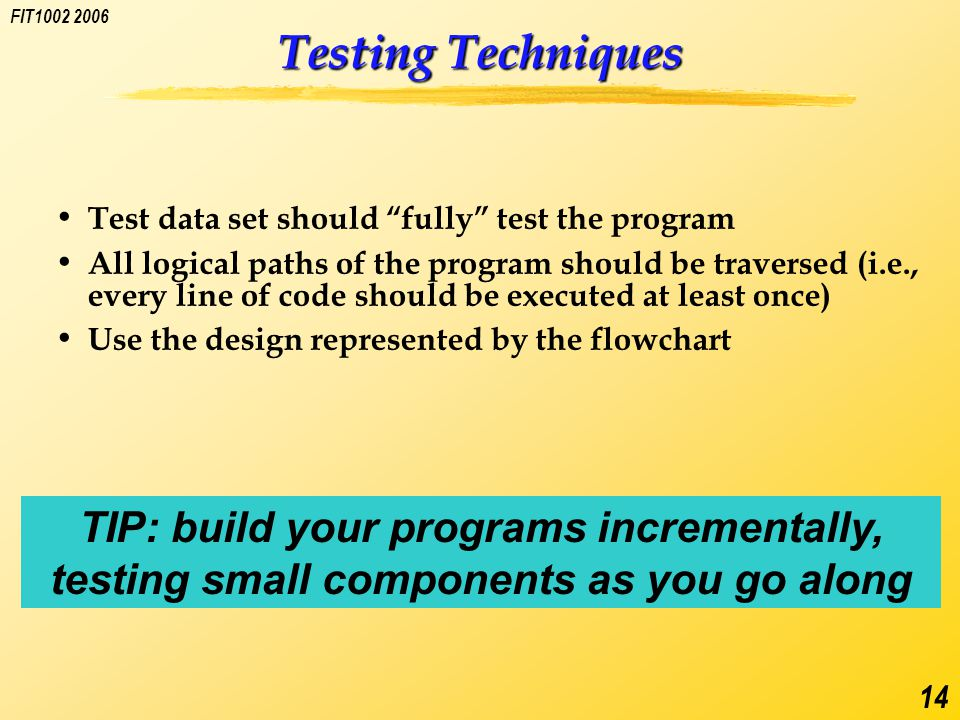 FIT1002 2006 14 Testing Techniques Test data set should fully test the program All logical paths of the program should be traversed (i.e., every line of code should be executed at least once) Use the design represented by the flowchart TIP: build your programs incrementally, testing small components as you go along