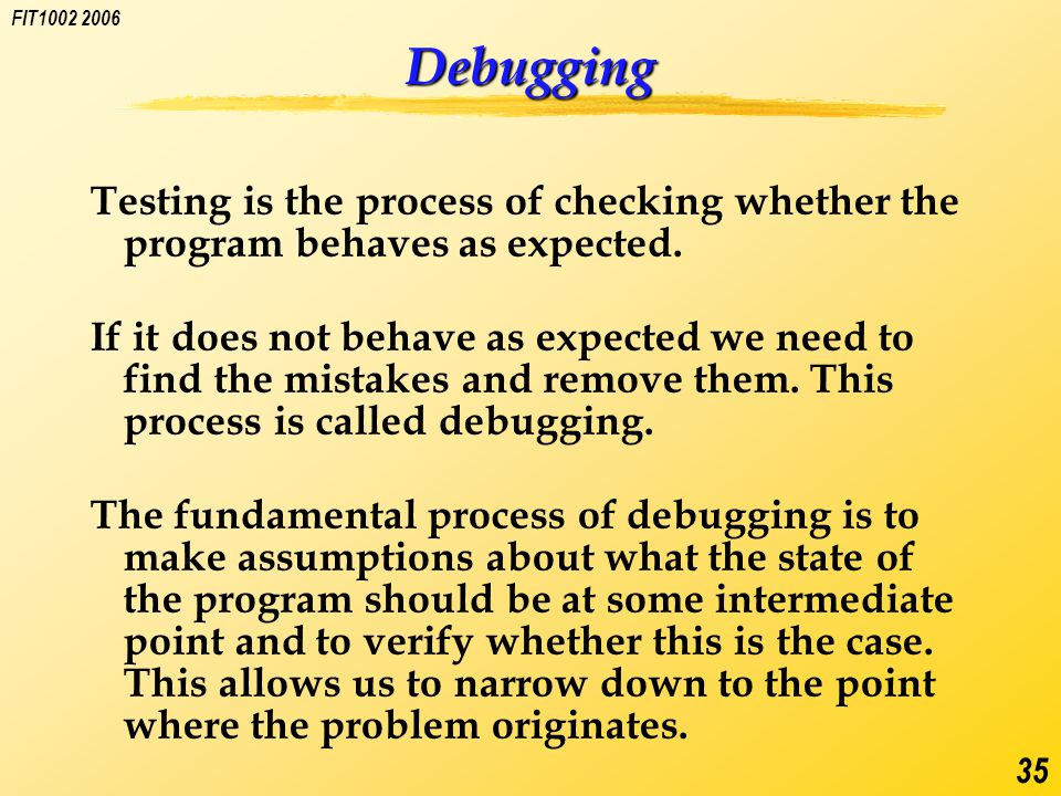 FIT1002 2006 35 Debugging Testing is the process of checking whether the program behaves as expected.