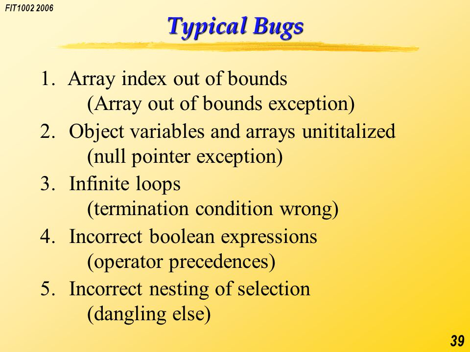 FIT1002 2006 39 Typical Bugs 1. Array index out of bounds (Array out of bounds exception) 2.