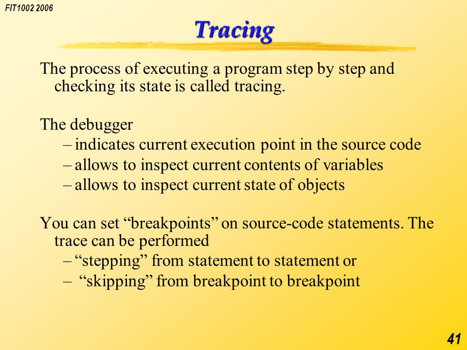 FIT1002 2006 41 Tracing The process of executing a program step by step and checking its state is called tracing.