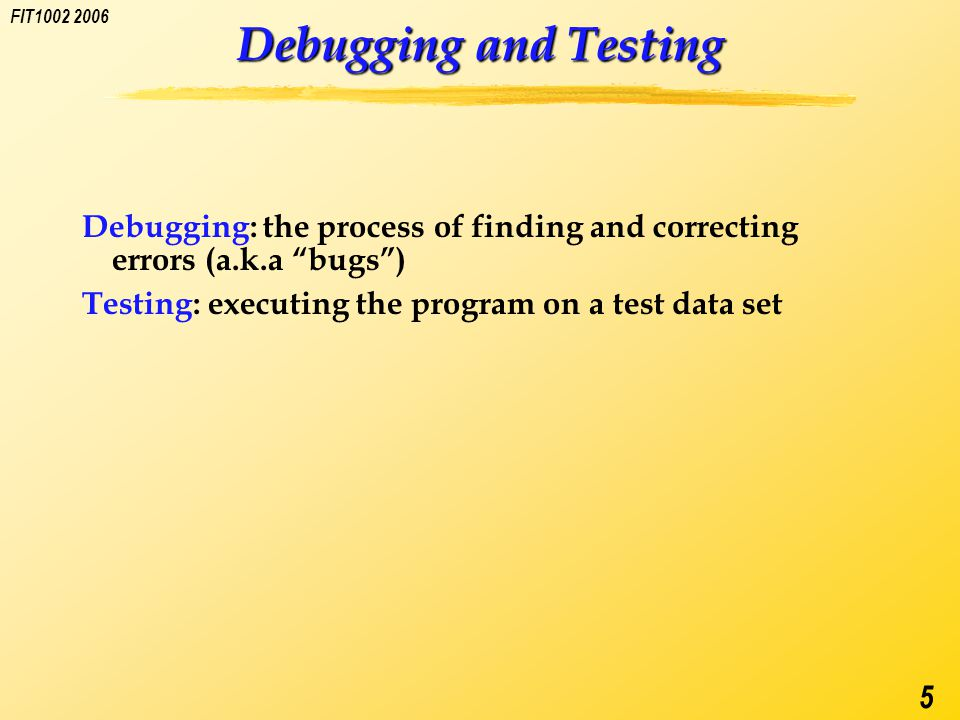 FIT1002 2006 5 Debugging and Testing Debugging: the process of finding and correcting errors (a.k.a bugs ) Testing: executing the program on a test data set