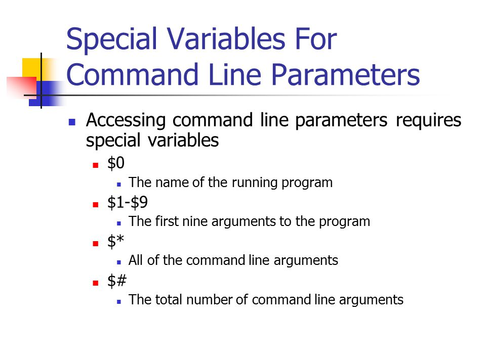 Special Variables For Command Line Parameters Accessing command line parameters requires special variables $0 The name of the running program $1-$9 The first nine arguments to the program $* All of the command line arguments $# The total number of command line arguments