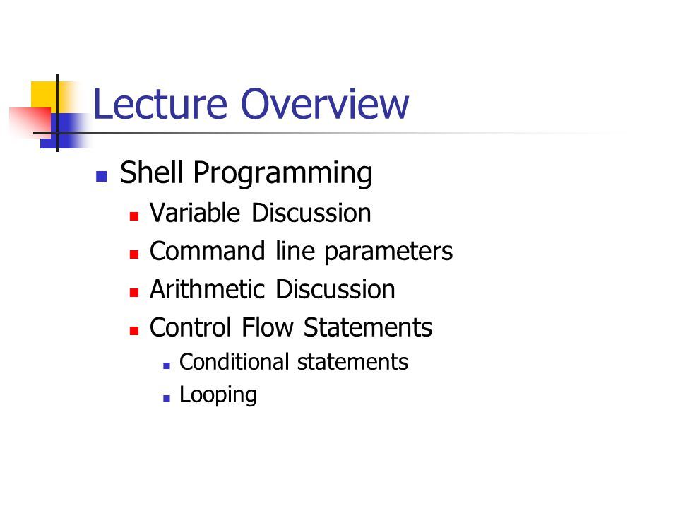 Lecture Overview Shell Programming Variable Discussion Command line parameters Arithmetic Discussion Control Flow Statements Conditional statements Looping