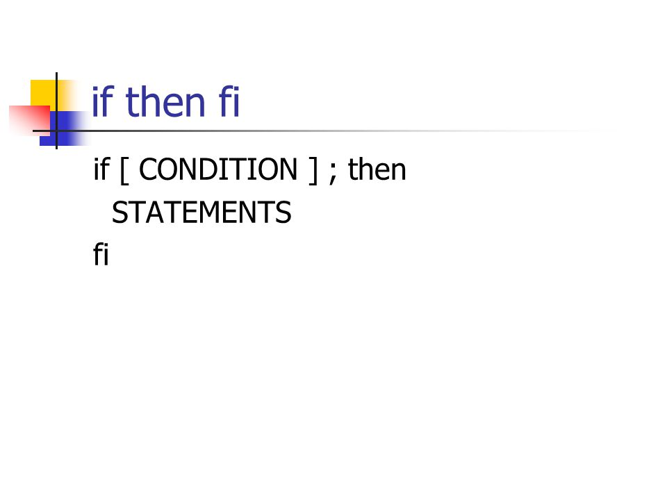 if then fi if [ CONDITION ] ; then STATEMENTS fi