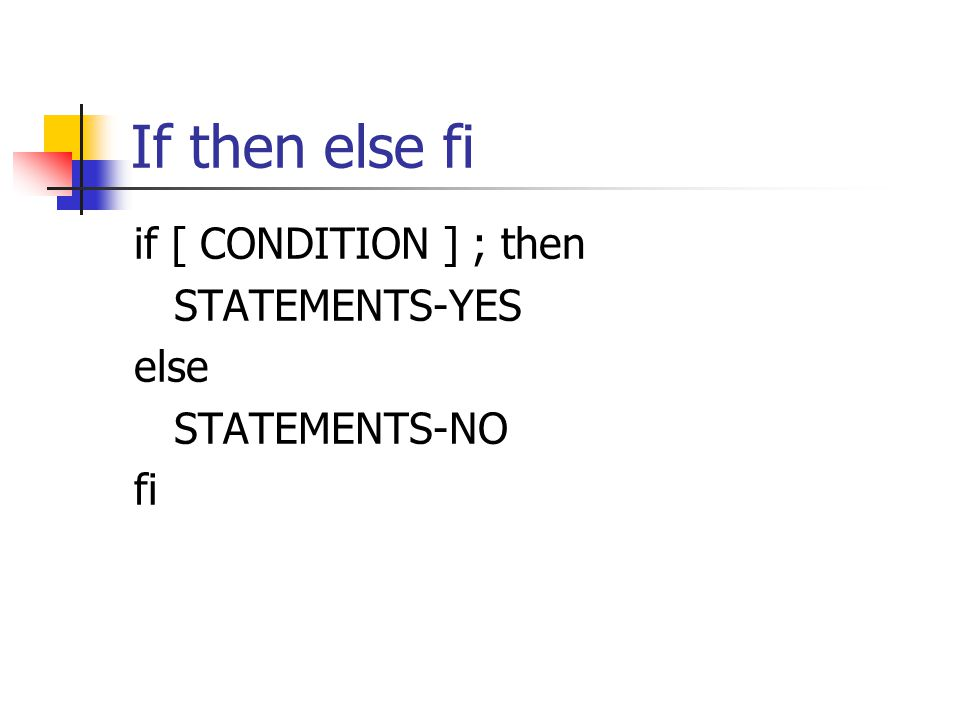 If then else fi if [ CONDITION ] ; then STATEMENTS-YES else STATEMENTS-NO fi