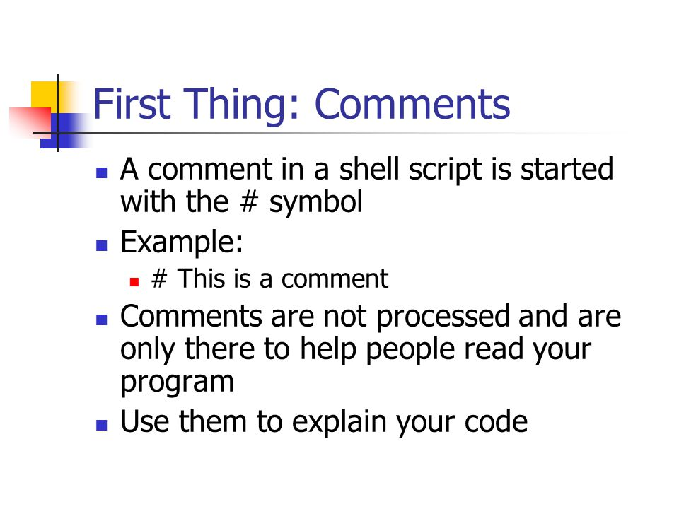 First Thing: Comments A comment in a shell script is started with the # symbol Example: # This is a comment Comments are not processed and are only there to help people read your program Use them to explain your code