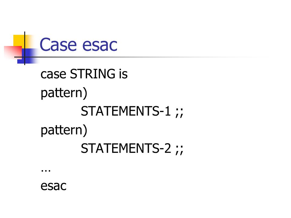 Case esac case STRING is pattern) STATEMENTS-1 ;; pattern) STATEMENTS-2 ;; … esac
