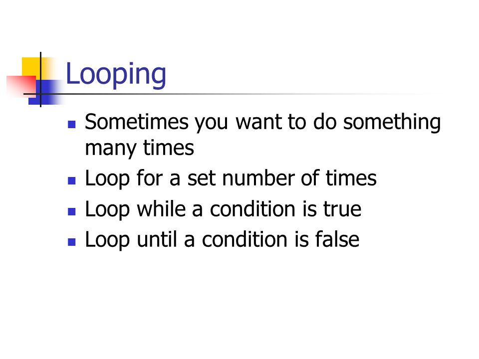 Looping Sometimes you want to do something many times Loop for a set number of times Loop while a condition is true Loop until a condition is false