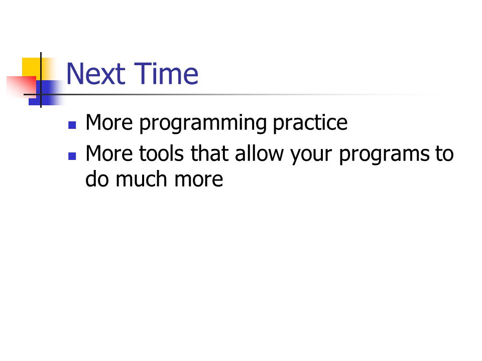 Next Time More programming practice More tools that allow your programs to do much more