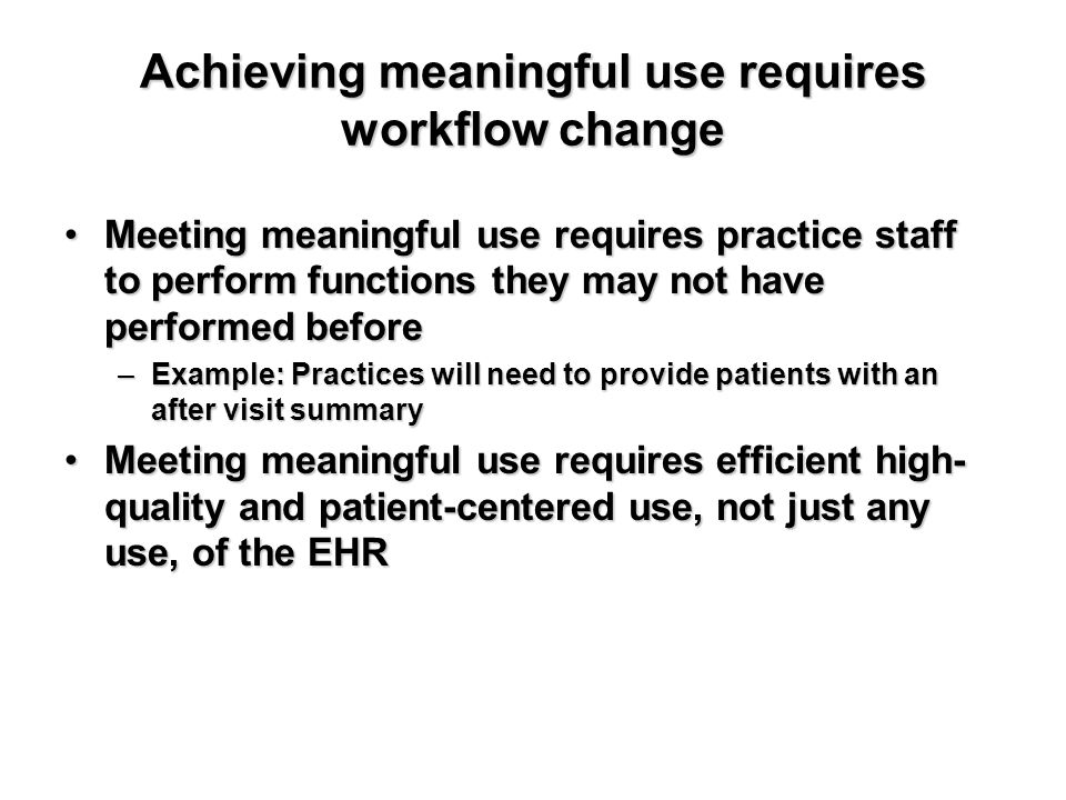 Achieving meaningful use requires workflow change Meeting meaningful use requires practice staff to perform functions they may not have performed befo