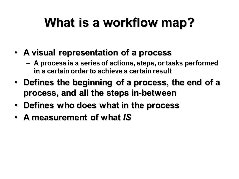 What is a workflow map? A visual representation of a processA visual representation of a process –A process is a series of actions, steps, or tasks pe