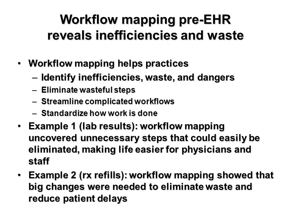 Workflow mapping pre-EHR reveals inefficiencies and waste Workflow mapping helps practicesWorkflow mapping helps practices –Identify inefficiencies, w