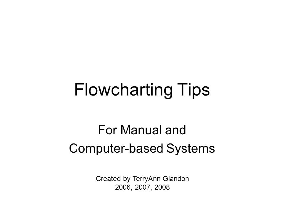 Flowcharting Tips For Manual and Computer-based Systems Created by TerryAnn Glandon 2006, 2007, 2008