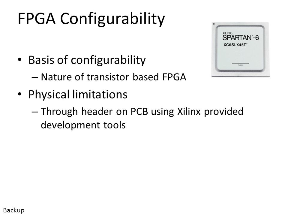 FPGA Configurability Customer configurable – Configuration languages Knowledge of VHDL/Verilog – Development packages Xilinx provided development tools – Physical configuration requirements Connect programmer and download data file, restart board Backup