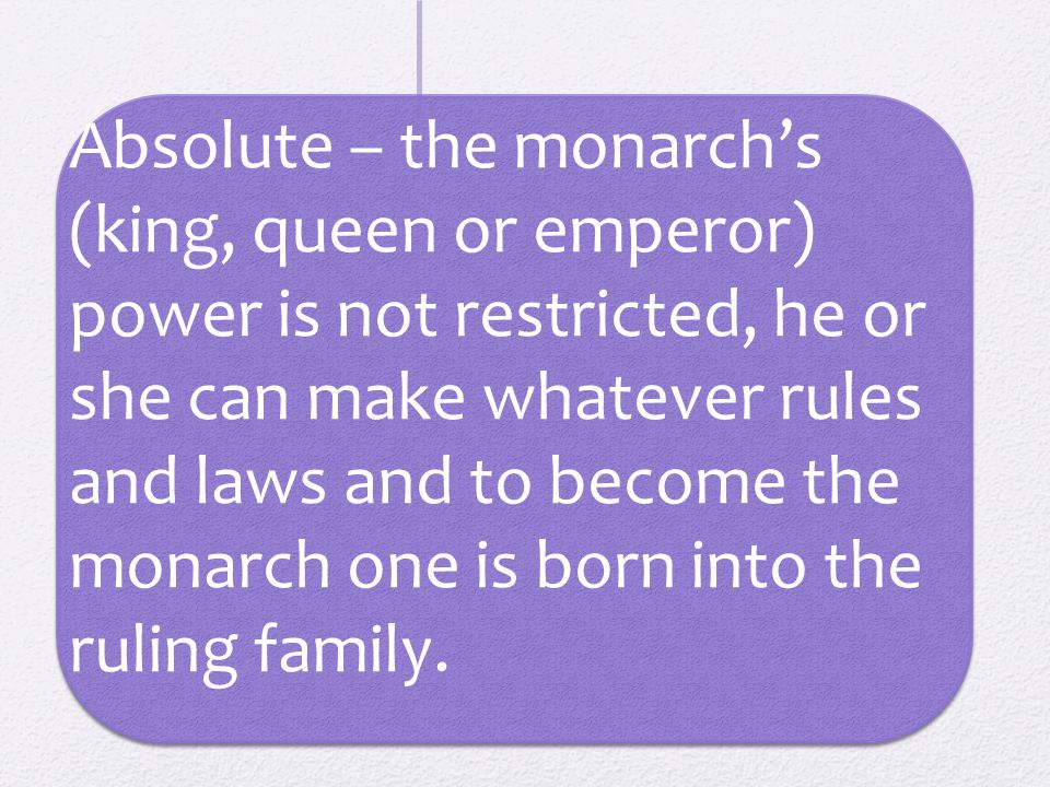 Absolute – the monarch's (king, queen or emperor) power is not restricted, he or she can make whatever rules and laws and to become the monarch one is