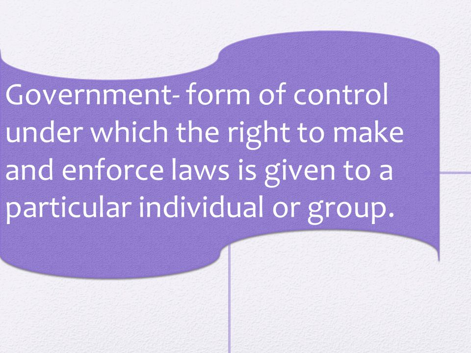 Government- form of control under which the right to make and enforce laws is given to a particular individual or group.