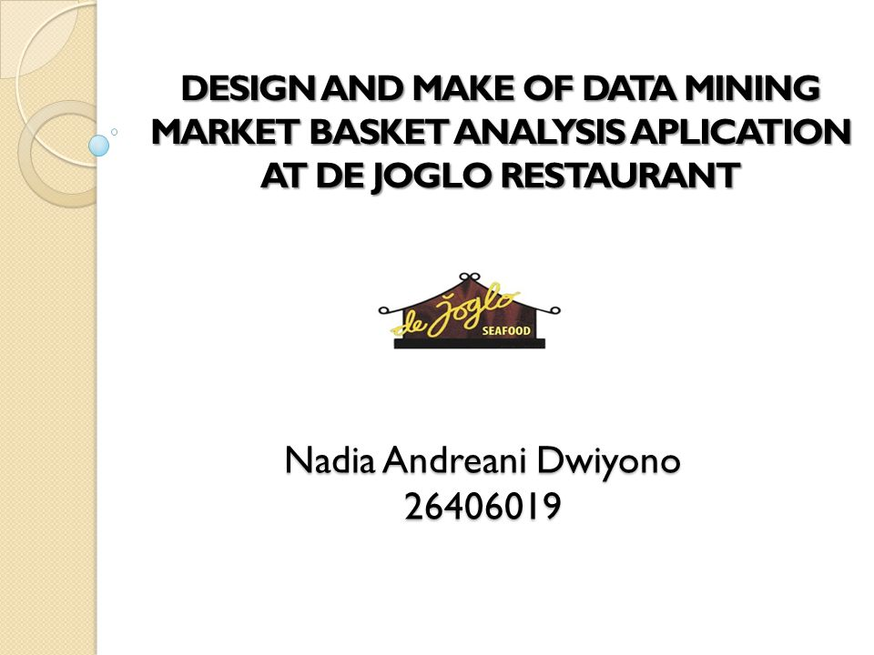 Nadia Andreani Dwiyono 26406019 DESIGN AND MAKE OF DATA MINING MARKET BASKET ANALYSIS APLICATION AT DE JOGLO RESTAURANT