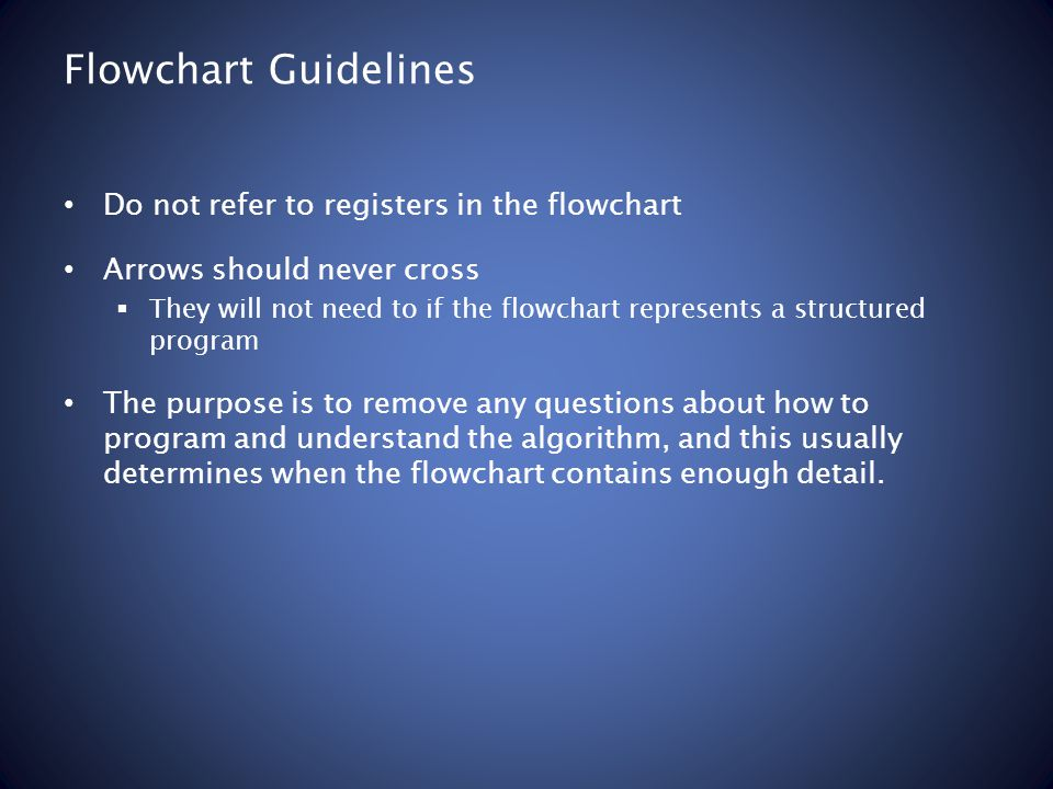 Flowchart Guidelines Do not refer to registers in the flowchart Arrows should never cross  They will not need to if the flowchart represents a structured program The purpose is to remove any questions about how to program and understand the algorithm, and this usually determines when the flowchart contains enough detail.