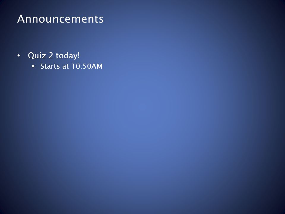 Announcements Quiz 2 today!  Starts at 10:50AM
