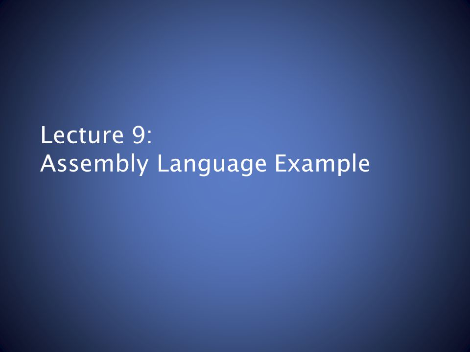 Lecture 9: Assembly Language Example