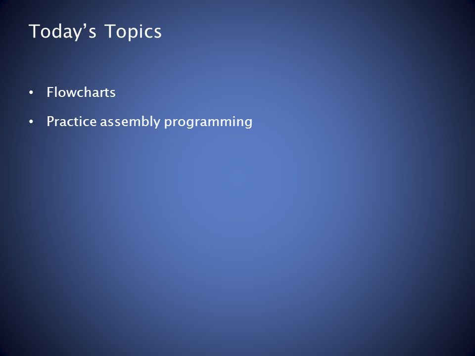 Today's Topics Flowcharts Practice assembly programming