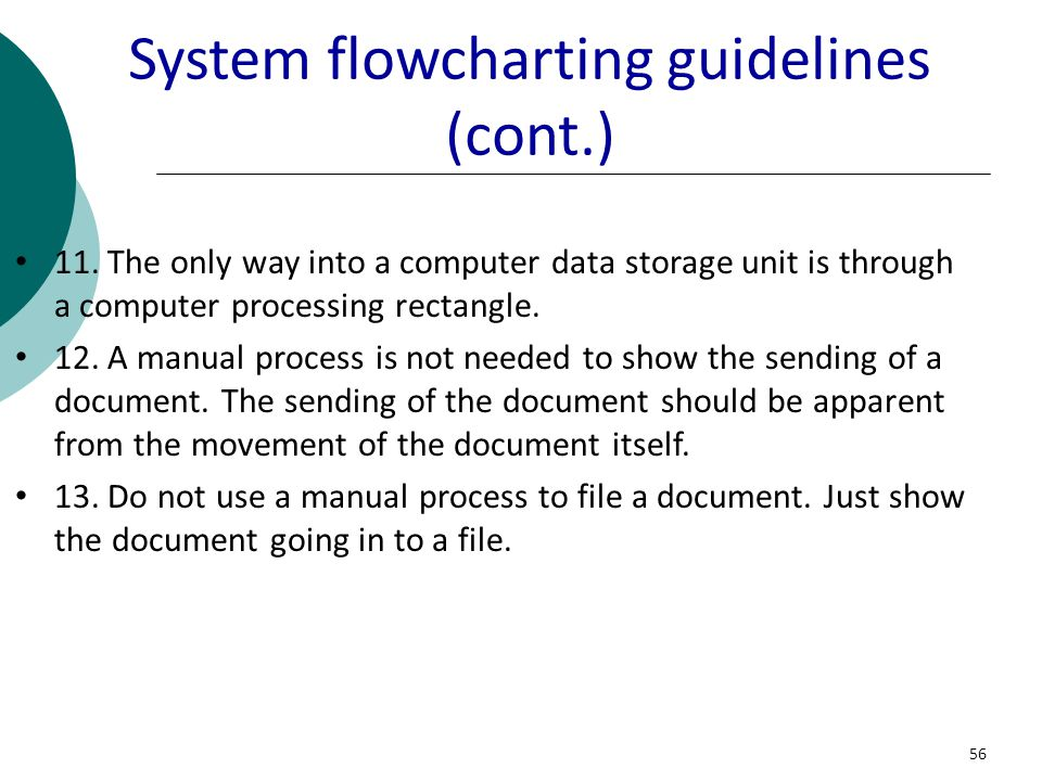 56 System flowcharting guidelines (cont.) 11. The only way into a computer data storage unit is through a computer processing rectangle. 12. A manual