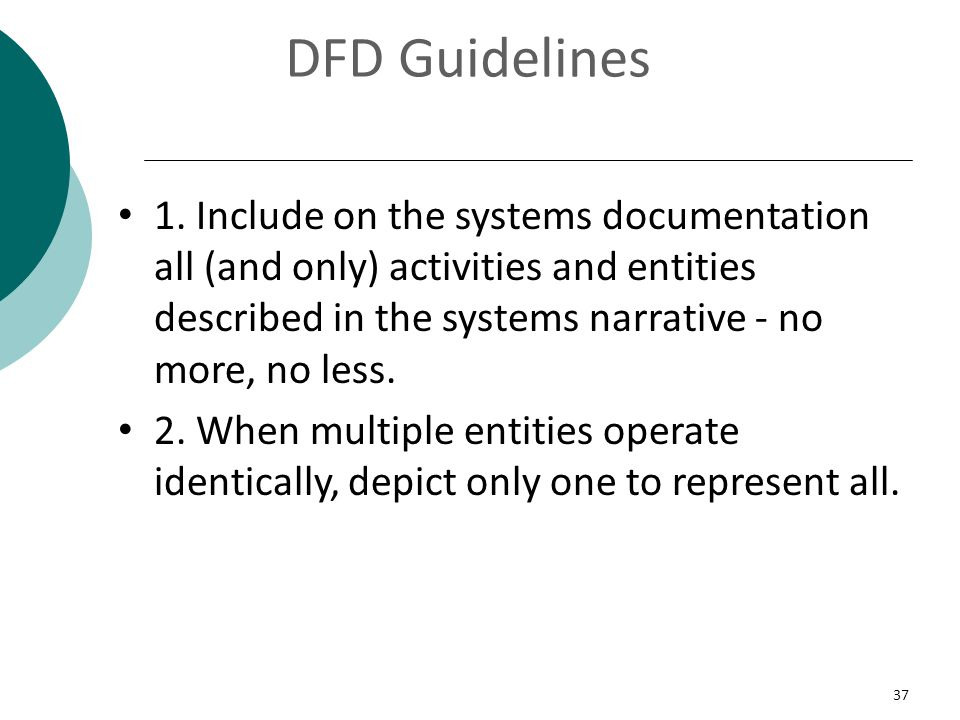37 DFD Guidelines 1. Include on the systems documentation all (and only) activities and entities described in the systems narrative - no more, no less