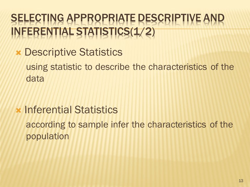  Descriptive Statistics using statistic to describe the characteristics of the data  Inferential Statistics according to sample infer the characteristics of the population 13