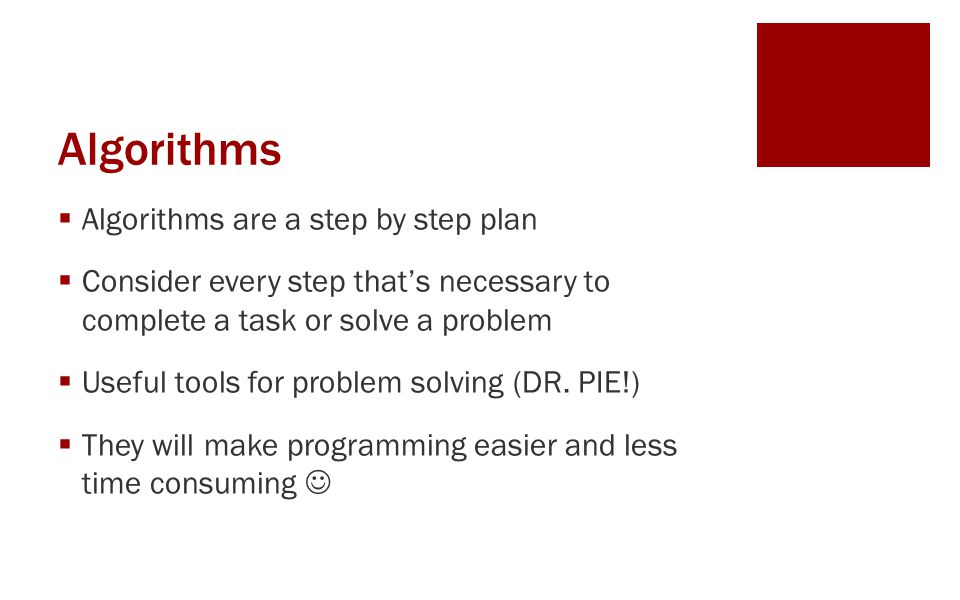 Algorithms  Algorithms are a step by step plan  Consider every step that's necessary to complete a task or solve a problem  Useful tools for proble