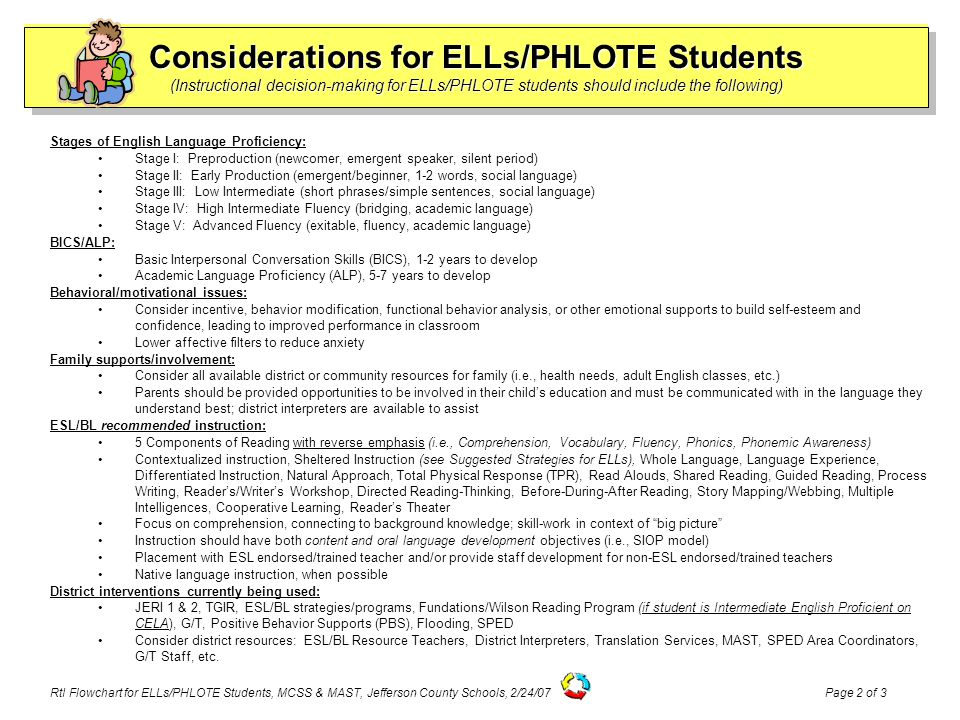 Considerations for ELLs/PHLOTE Students (Instructional decision-making for ELLs/PHLOTE students should include the following) Stages of English Language Proficiency: Stage I: Preproduction (newcomer, emergent speaker, silent period) Stage II: Early Production (emergent/beginner, 1-2 words, social language) Stage III: Low Intermediate (short phrases/simple sentences, social language) Stage IV: High Intermediate Fluency (bridging, academic language) Stage V: Advanced Fluency (exitable, fluency, academic language) BICS/ALP: Basic Interpersonal Conversation Skills (BICS), 1-2 years to develop Academic Language Proficiency (ALP), 5-7 years to develop Behavioral/motivational issues: Consider incentive, behavior modification, functional behavior analysis, or other emotional supports to build self-esteem and confidence, leading to improved performance in classroom Lower affective filters to reduce anxiety Family supports/involvement: Consider all available district or community resources for family (i.e., health needs, adult English classes, etc.) Parents should be provided opportunities to be involved in their child's education and must be communicated with in the language they understand best; district interpreters are available to assist ESL/BL recommended instruction: 5 Components of Reading with reverse emphasis (i.e., Comprehension, Vocabulary, Fluency, Phonics, Phonemic Awareness) Contextualized instruction, Sheltered Instruction (see Suggested Strategies for ELLs), Whole Language, Language Experience, Differentiated Instruction, Natural Approach, Total Physical Response (TPR), Read Alouds, Shared Reading, Guided Reading, Process Writing, Reader's/Writer's Workshop, Directed Reading-Thinking, Before-During-After Reading, Story Mapping/Webbing, Multiple Intelligences, Cooperative Learning, Reader's Theater Focus on comprehension, connecting to background knowledge; skill-work in context of big picture Instruction should have both content and oral language development objectives (i.e., SIOP model) Placement with ESL endorsed/trained teacher and/or provide staff development for non-ESL endorsed/trained teachers Native language instruction, when possible District interventions currently being used: JERI 1 & 2, TGIR, ESL/BL strategies/programs, Fundations/Wilson Reading Program (if student is Intermediate English Proficient on CELA), G/T, Positive Behavior Supports (PBS), Flooding, SPED Consider district resources: ESL/BL Resource Teachers, District Interpreters, Translation Services, MAST, SPED Area Coordinators, G/T Staff, etc.