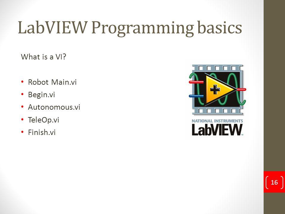 LabVIEW Programming basics What is a VI? Robot Main.vi Begin.vi Autonomous.vi TeleOp.vi Finish.vi 16