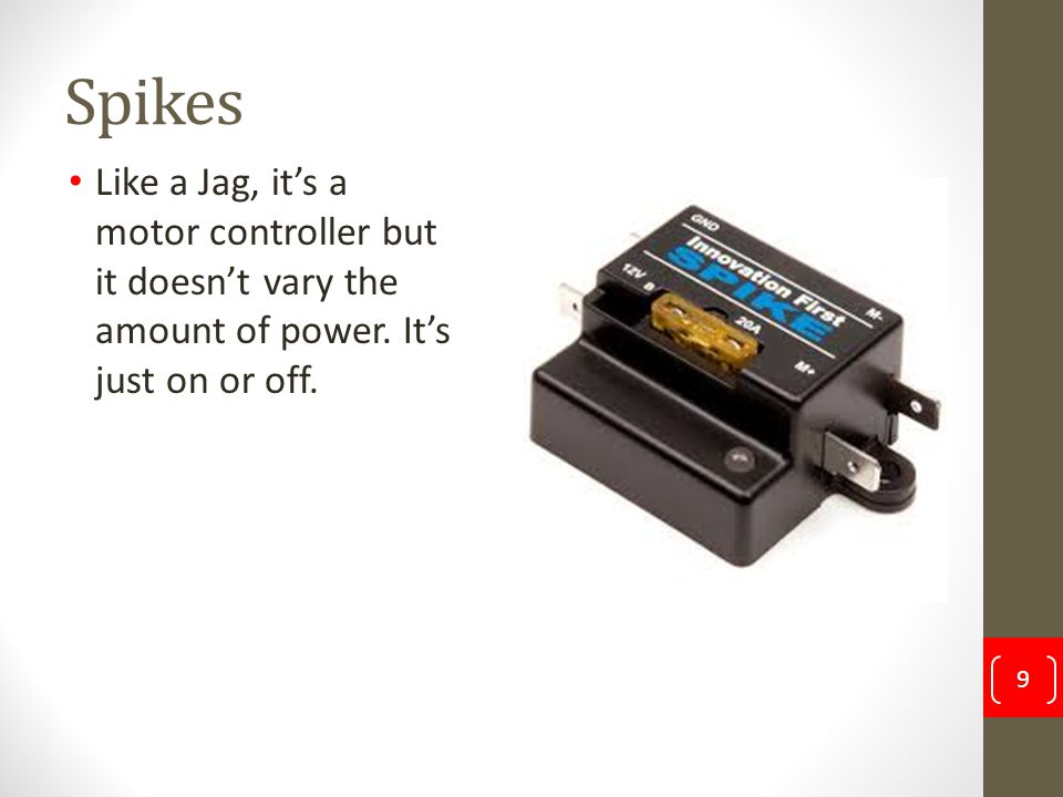 Spikes Like a Jag, it's a motor controller but it doesn't vary the amount of power. It's just on or off. 9