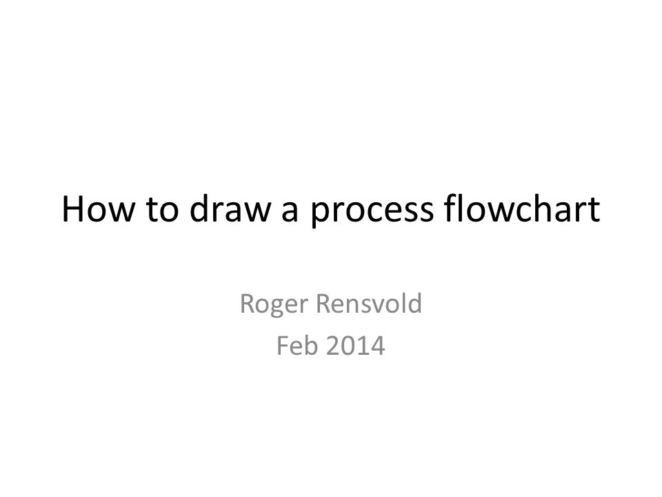 How to draw a process flowchart Roger Rensvold Feb 2014